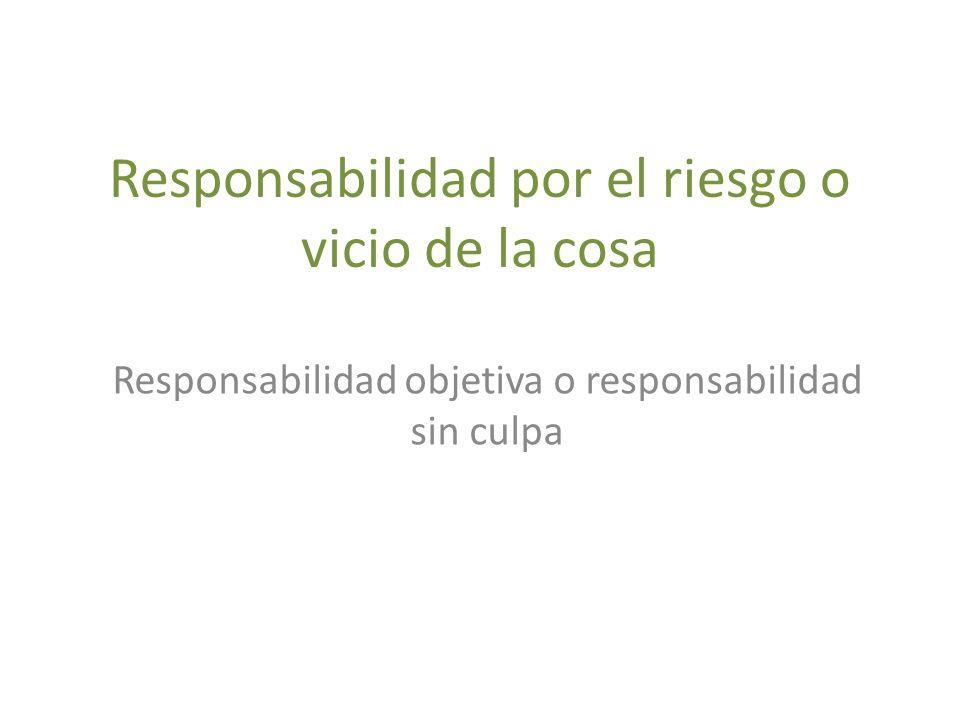 Responsabilidad por el riesgo o vicio de la cosa Responsabilidad objetiva o responsabilidad sin culpa