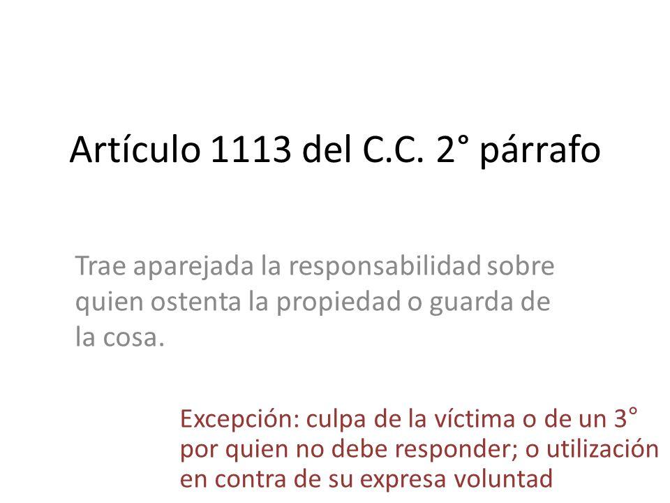 Artículo 1113 del C.C. 2° párrafo Trae aparejada la responsabilidad sobre quien ostenta la propiedad o guarda de la cosa. Excepción: culpa de la vícti