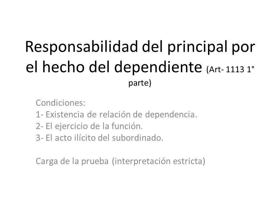 Responsabilidad del principal por el hecho del dependiente (Art- 1113 1° parte) Condiciones: 1- Existencia de relación de dependencia.