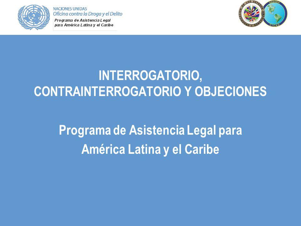 INTERROGATORIO, CONTRAINTERROGATORIO Y OBJECIONES Programa de Asistencia Legal para América Latina y el Caribe