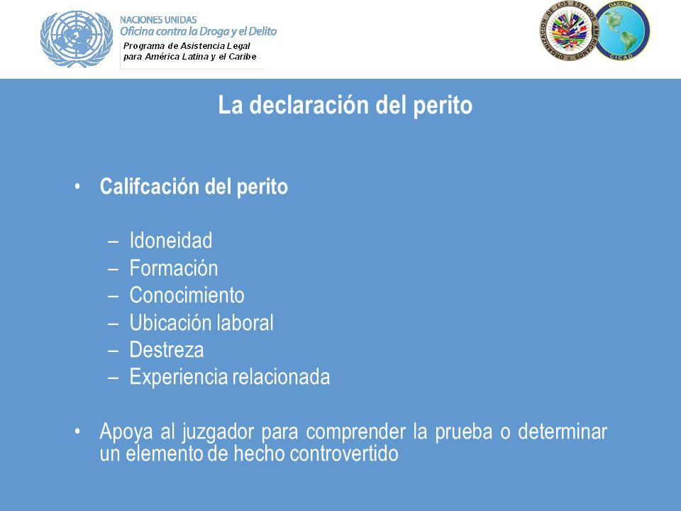 La declaración del perito Califcación del perito –Idoneidad –Formación –Conocimiento –Ubicación laboral –Destreza –Experiencia relacionada Apoya al ju
