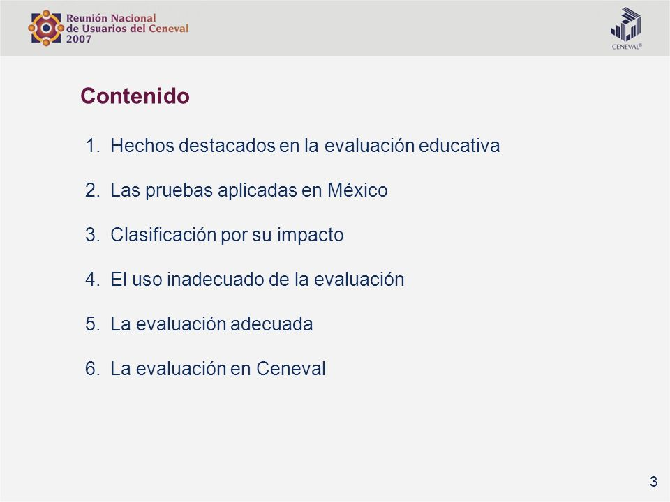 Hechos destacados en el mundo (1) El College Board (1900) La revista Psychometrika (1935) El Educational Testing Service –ETS- (1948) George Rasch desarrolla un modelo logístico para medición (50) La Asociación Internacional para la Evaluación del Desempeño Educativo –IEA- (1958/1967) Establecimiento de CITO en Holanda (1968) El National Assessment of Educational Progress –NAEP- (1969) Hechos destacados en la evaluación educativa Las pruebas aplicadas en México Clasificación por su impacto El uso inadecuado de la evaluación La evaluación adecuada La evaluación en Ceneval 4