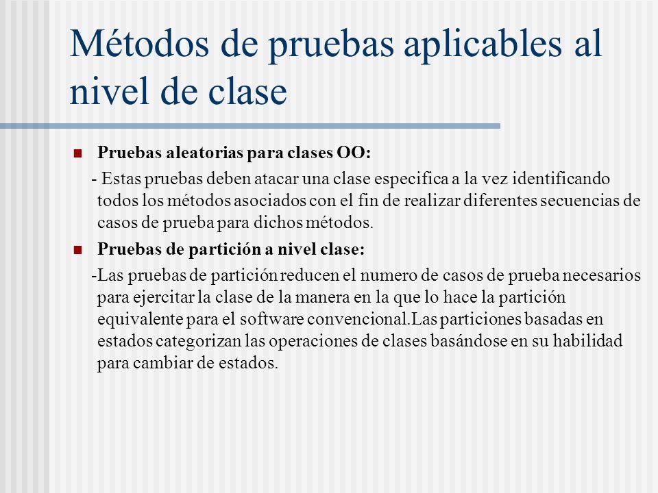Métodos de pruebas aplicables al nivel de clase Pruebas aleatorias para clases OO: - Estas pruebas deben atacar una clase especifica a la vez identificando todos los métodos asociados con el fin de realizar diferentes secuencias de casos de prueba para dichos métodos.