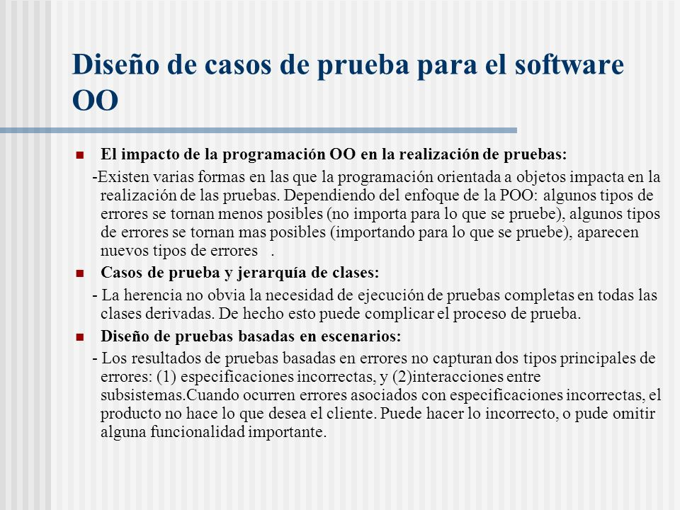 Diseño de casos de prueba para el software OO El impacto de la programación OO en la realización de pruebas: -Existen varias formas en las que la programación orientada a objetos impacta en la realización de las pruebas.