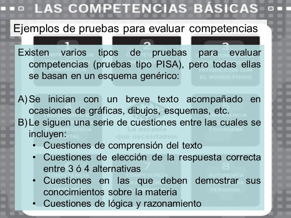 Ejemplos de pruebas para evaluar competencias Existen varios tipos de pruebas para evaluar competencias (pruebas tipo PISA), pero todas ellas se basan