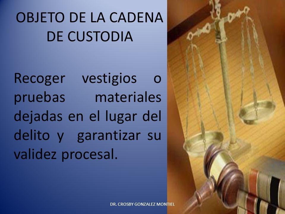 OBJETO DE LA CADENA DE CUSTODIA Recoger vestigios o pruebas materiales dejadas en el lugar del delito y garantizar su validez procesal. DR. CROSBY GON