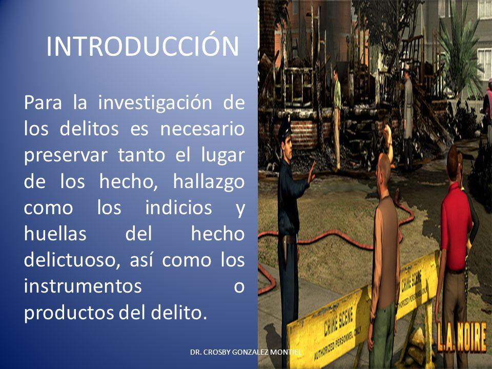 INTRODUCCIÓN Para la investigación de los delitos es necesario preservar tanto el lugar de los hecho, hallazgo como los indicios y huellas del hecho d
