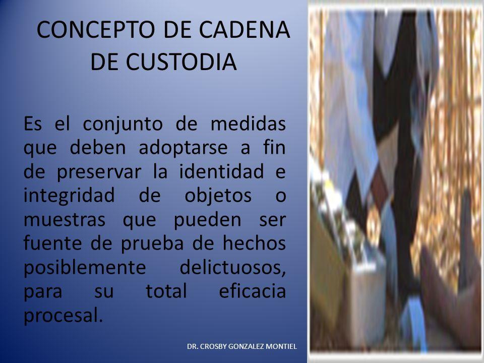 CONCEPTO DE CADENA DE CUSTODIA Es el conjunto de medidas que deben adoptarse a fin de preservar la identidad e integridad de objetos o muestras que pu