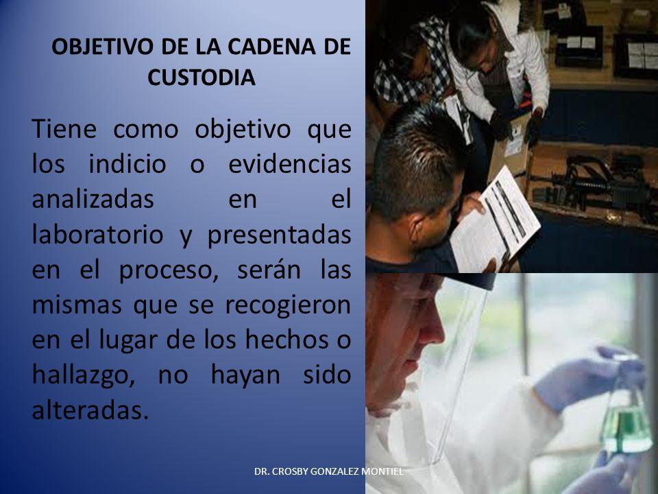 OBJETIVO DE LA CADENA DE CUSTODIA Tiene como objetivo que los indicio o evidencias analizadas en el laboratorio y presentadas en el proceso, serán las