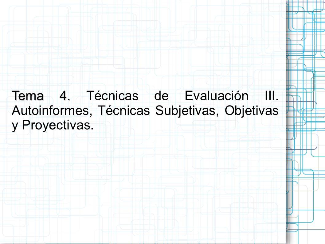 Tema 4. Tema 4. Técnicas de Evaluación III. Autoinformes, Técnicas Subjetivas, Objetivas y Proyectivas.