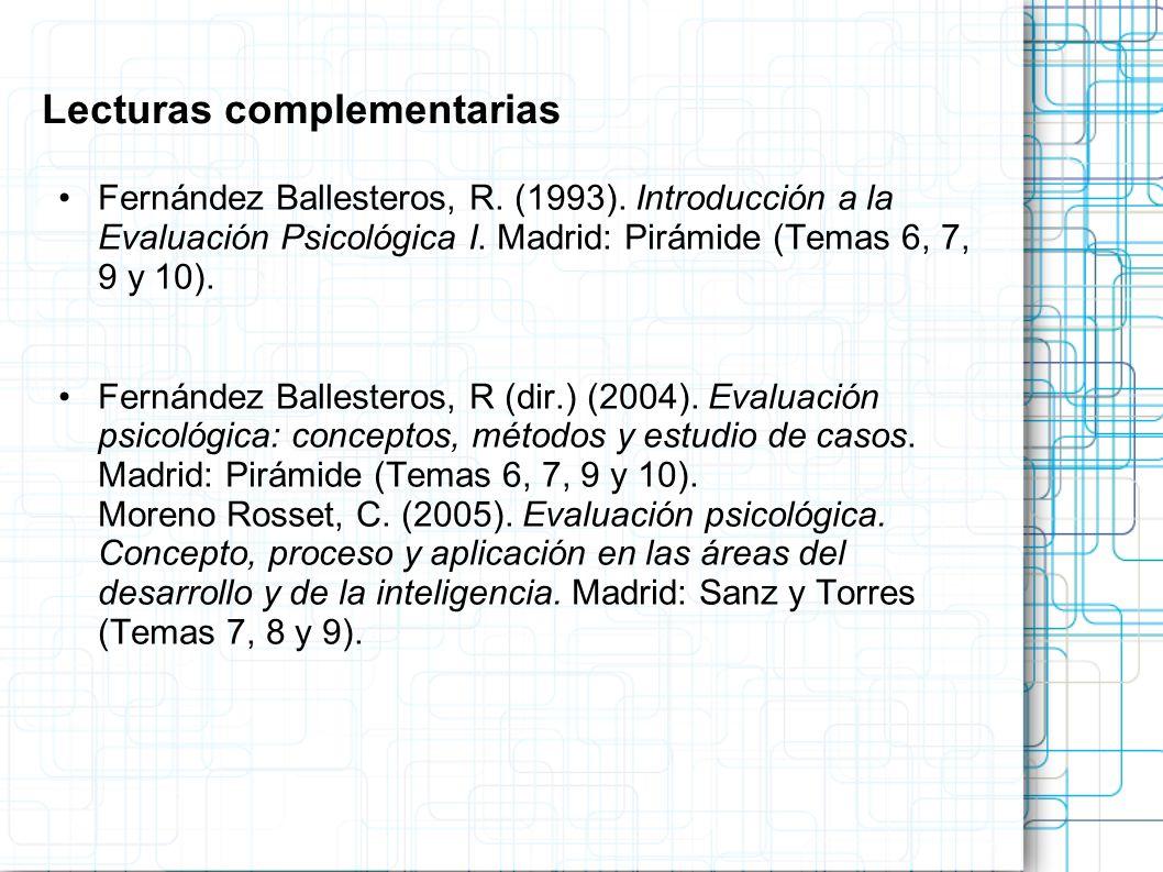 Lecturas complementarias Fernández Ballesteros, R. (1993). Introducción a la Evaluación Psicológica I. Madrid: Pirámide (Temas 6, 7, 9 y 10). Fernánde