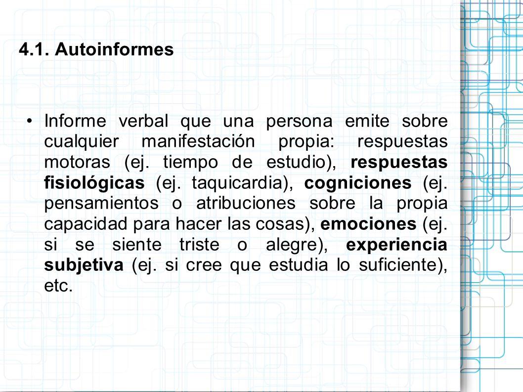 4.1. Autoinformes Informe verbal que una persona emite sobre cualquier manifestación propia: respuestas motoras (ej. tiempo de estudio), respuestas fi