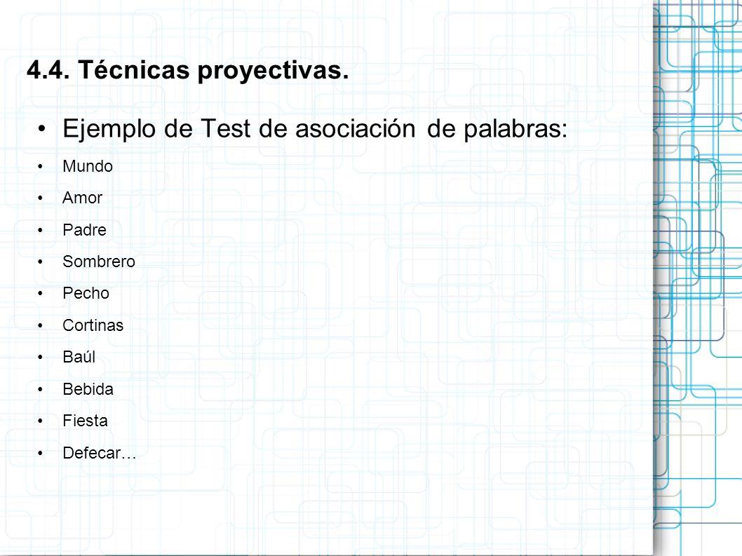 Ejemplo de Test de asociación de palabras: Mundo Amor Padre Sombrero Pecho Cortinas Baúl Bebida Fiesta Defecar… 4.4. Técnicas proyectivas.