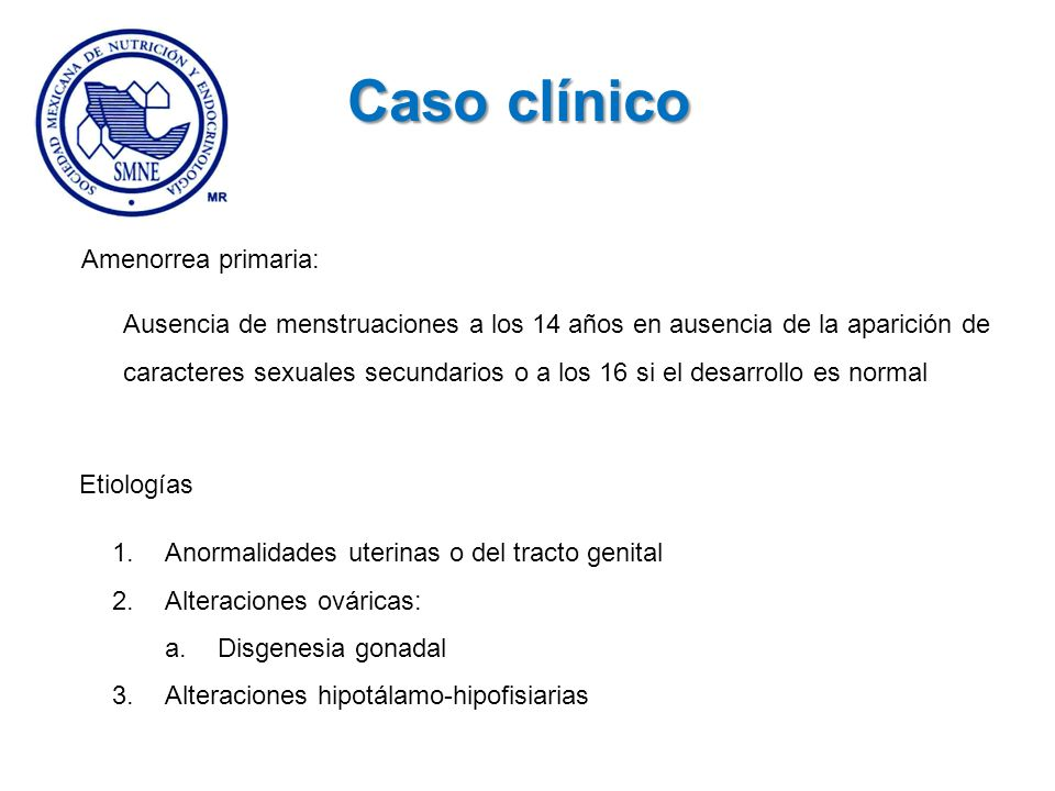 Amenorrea primaria: Ausencia de menstruaciones a los 14 años en ausencia de la aparición de caracteres sexuales secundarios o a los 16 si el desarroll