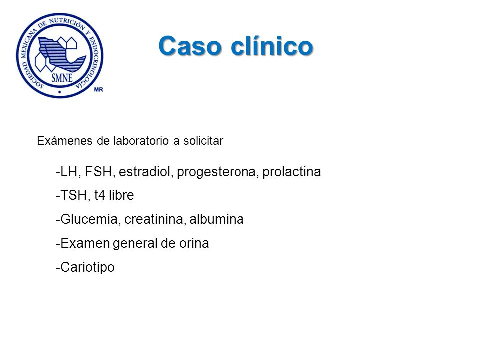 Exámenes de laboratorio a solicitar -LH, FSH, estradiol, progesterona, prolactina -TSH, t4 libre -Glucemia, creatinina, albumina -Examen general de or