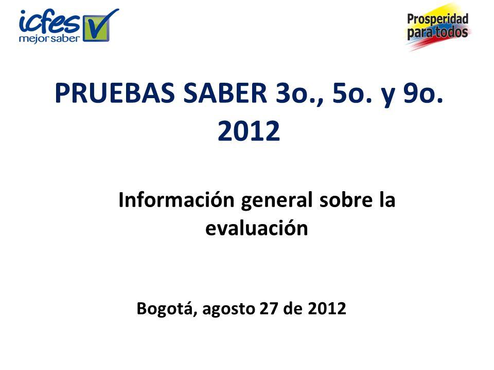 PRUEBAS SABER 3o., 5o. y 9o. 2012 Información general sobre la evaluación Bogotá, agosto 27 de 2012