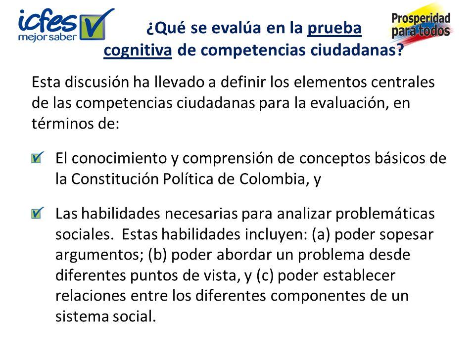 Esta discusión ha llevado a definir los elementos centrales de las competencias ciudadanas para la evaluación, en términos de: El conocimiento y comprensión de conceptos básicos de la Constitución Política de Colombia, y Las habilidades necesarias para analizar problemáticas sociales.