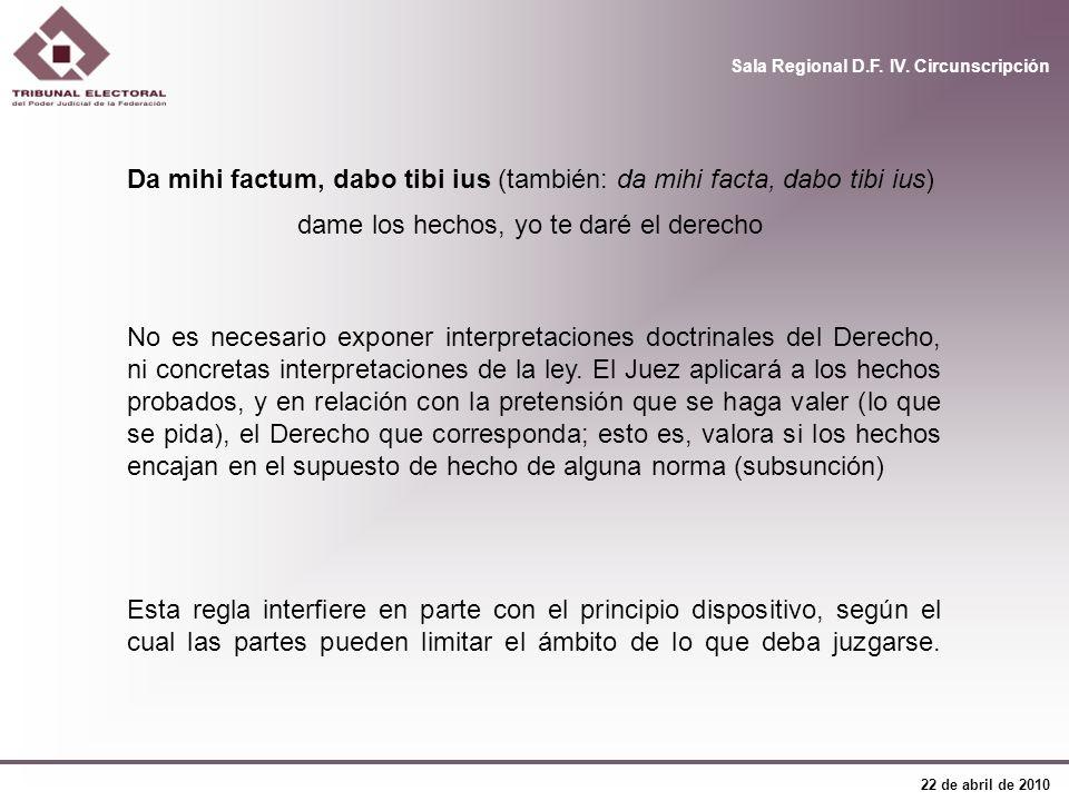 Sala Regional D.F. IV. Circunscripción 22 de abril de 2010 Da mihi factum, dabo tibi ius (también: da mihi facta, dabo tibi ius) dame los hechos, yo t