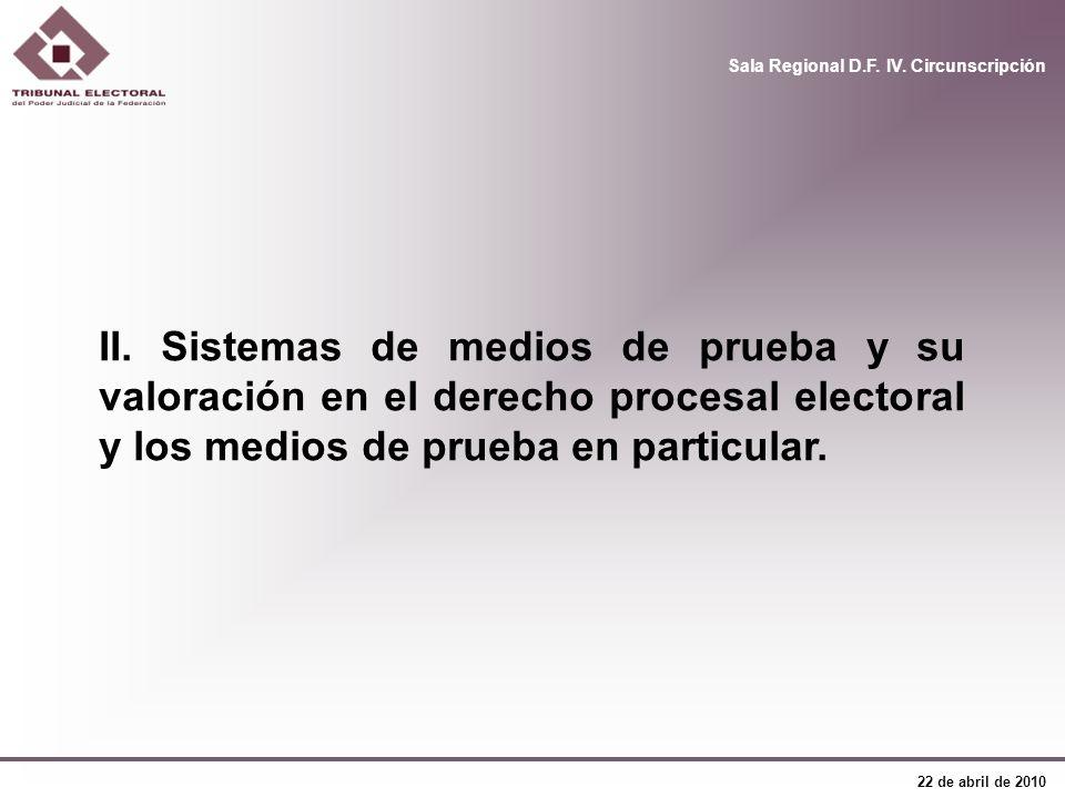 Sala Regional D.F. IV. Circunscripción 22 de abril de 2010 II. Sistemas de medios de prueba y su valoración en el derecho procesal electoral y los med
