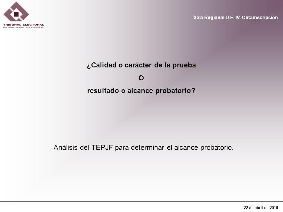 Sala Regional D.F. IV. Circunscripción 22 de abril de 2010 Análisis del TEPJF para determinar el alcance probatorio. ¿Calidad o carácter de la prueba