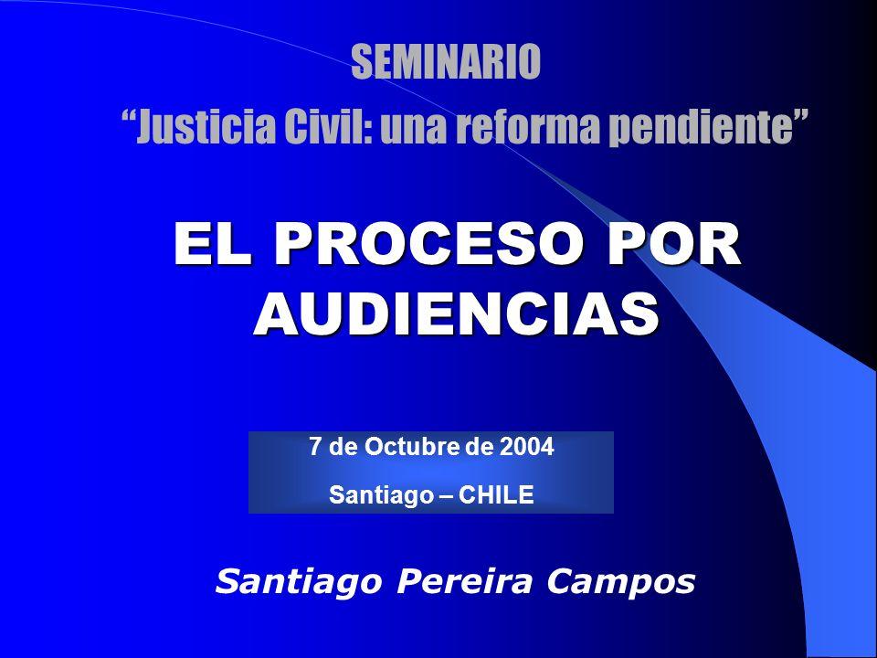 Santiago Pereira Campos 7 de Octubre de 2004 Santiago – CHILE EL PROCESO POR AUDIENCIAS SEMINARIO Justicia Civil: una reforma pendiente