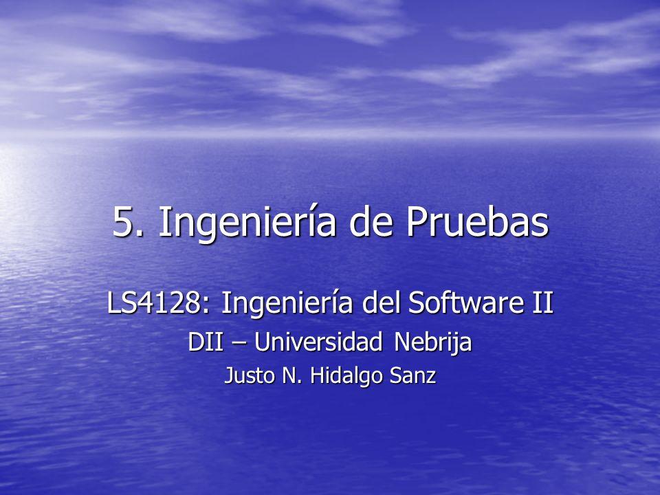 5. Ingeniería de Pruebas LS4128: Ingeniería del Software II DII – Universidad Nebrija Justo N. Hidalgo Sanz