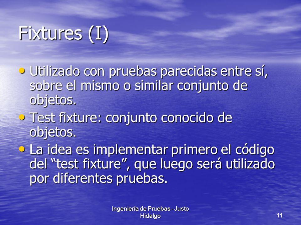 Ingeniería de Pruebas - Justo Hidalgo11 Fixtures (I) Utilizado con pruebas parecidas entre sí, sobre el mismo o similar conjunto de objetos. Utilizado