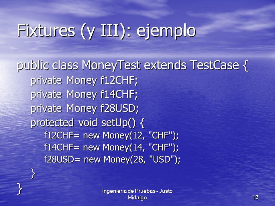 Ingeniería de Pruebas - Justo Hidalgo13 Fixtures (y III): ejemplo public class MoneyTest extends TestCase { private Money f12CHF; private Money f14CHF