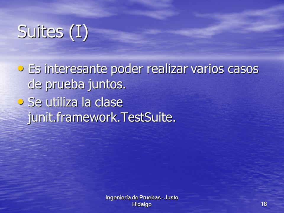 Ingeniería de Pruebas - Justo Hidalgo18 Suites (I) Es interesante poder realizar varios casos de prueba juntos. Es interesante poder realizar varios c