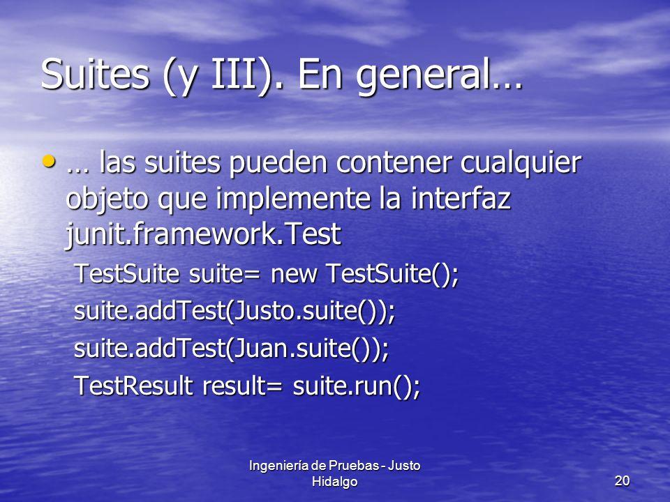 Ingeniería de Pruebas - Justo Hidalgo20 Suites (y III). En general… … las suites pueden contener cualquier objeto que implemente la interfaz junit.fra