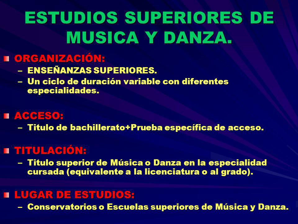ESTUDIOS SUPERIORES DE MUSICA Y DANZA. ORGANIZACIÓN: –ENSEÑANZAS SUPERIORES. –Un ciclo de duración variable con diferentes especialidades. ACCESO: –Ti