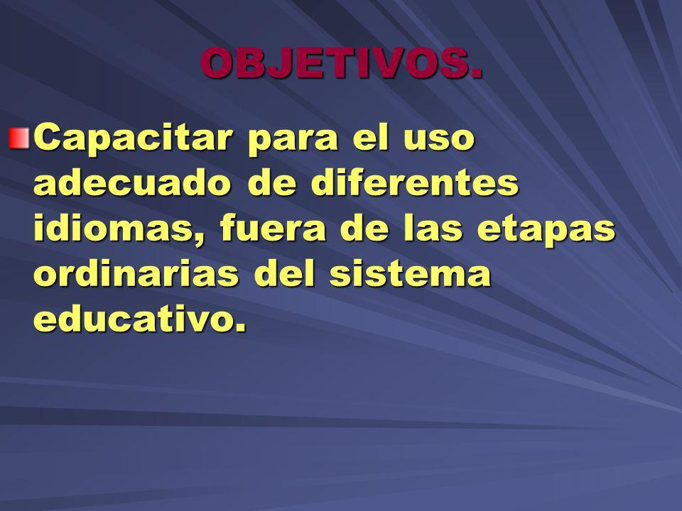 OBJETIVOS. Capacitar para el uso adecuado de diferentes idiomas, fuera de las etapas ordinarias del sistema educativo.