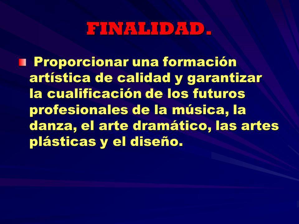 FINALIDAD. Proporcionar una formación artística de calidad y garantizar la cualificación de los futuros profesionales de la música, la danza, el arte