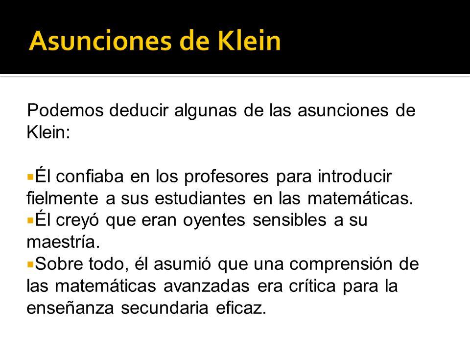 Podemos deducir algunas de las asunciones de Klein: Él confiaba en los profesores para introducir fielmente a sus estudiantes en las matemáticas. Él c