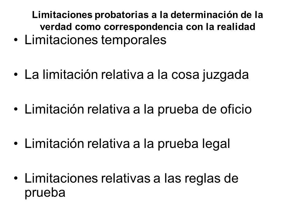 Limitaciones probatorias a la determinación de la verdad como correspondencia con la realidad Limitaciones temporales La limitación relativa a la cosa juzgada Limitación relativa a la prueba de oficio Limitación relativa a la prueba legal Limitaciones relativas a las reglas de prueba