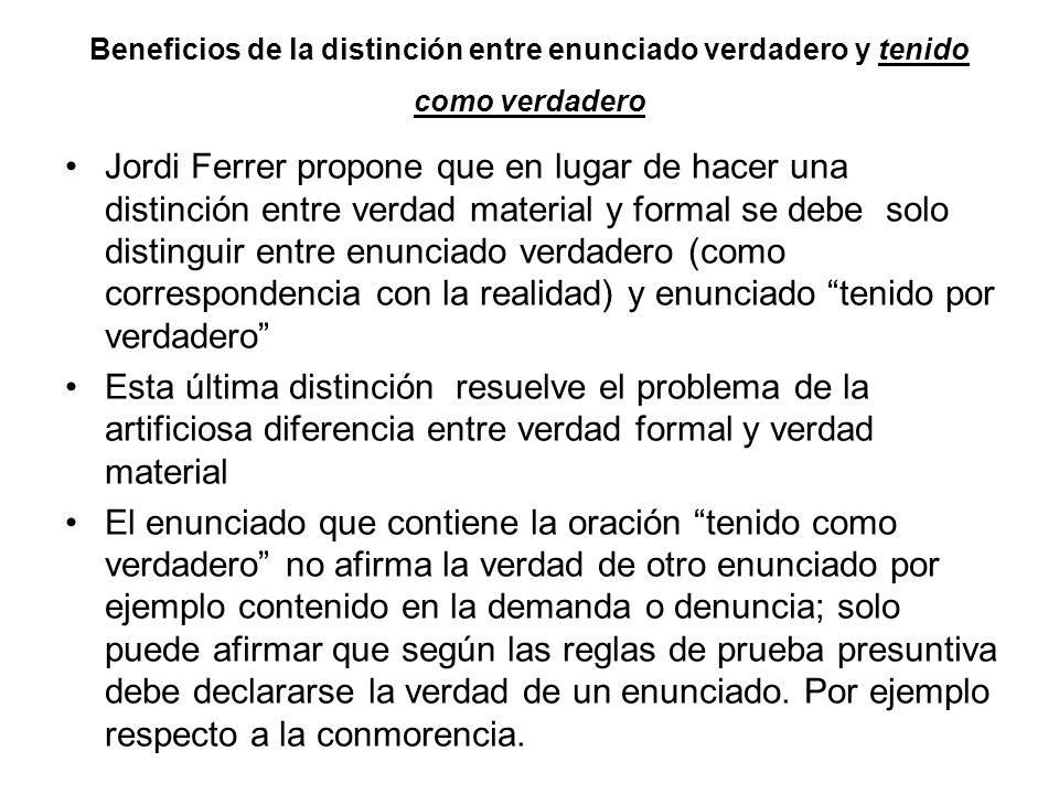 Beneficios de la distinción entre enunciado verdadero y tenido como verdadero Jordi Ferrer propone que en lugar de hacer una distinción entre verdad m