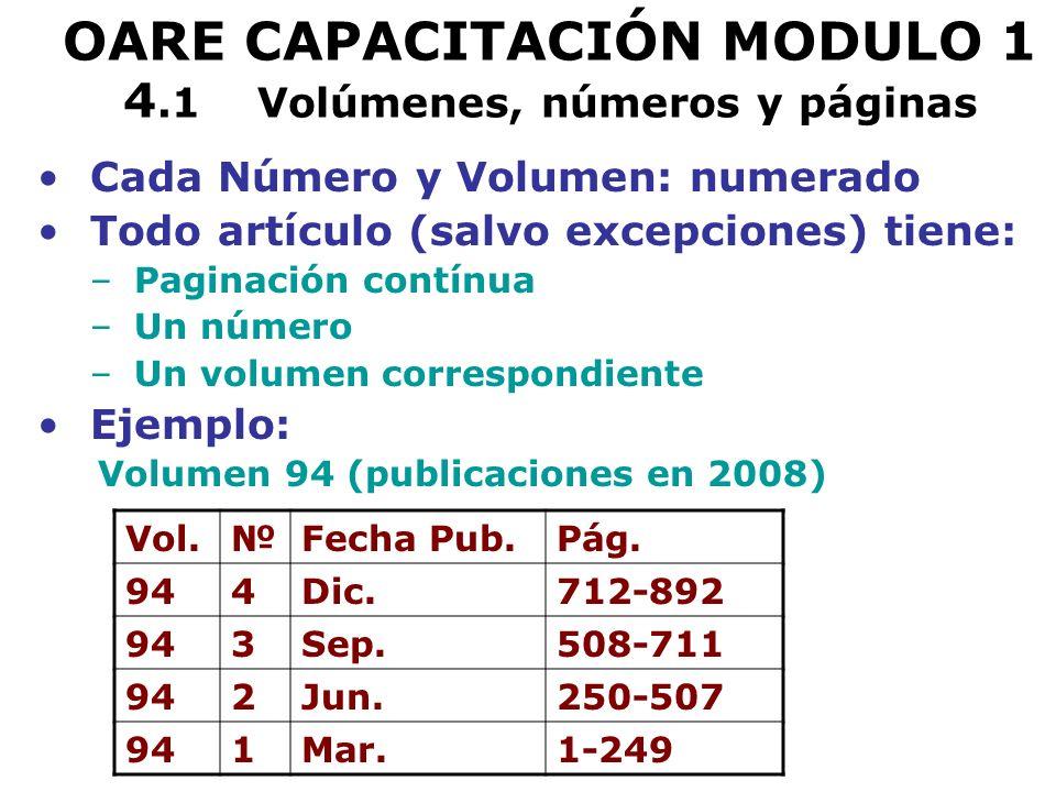 OARE CAPACITACIÓN MODULO 1 4.1 Volúmenes, números y páginas Cada Número y Volumen: numerado Todo artículo (salvo excepciones) tiene: –Paginación contínua –Un número –Un volumen correspondiente Ejemplo: Volumen 94 (publicaciones en 2008) Vol.Fecha Pub.Pág.