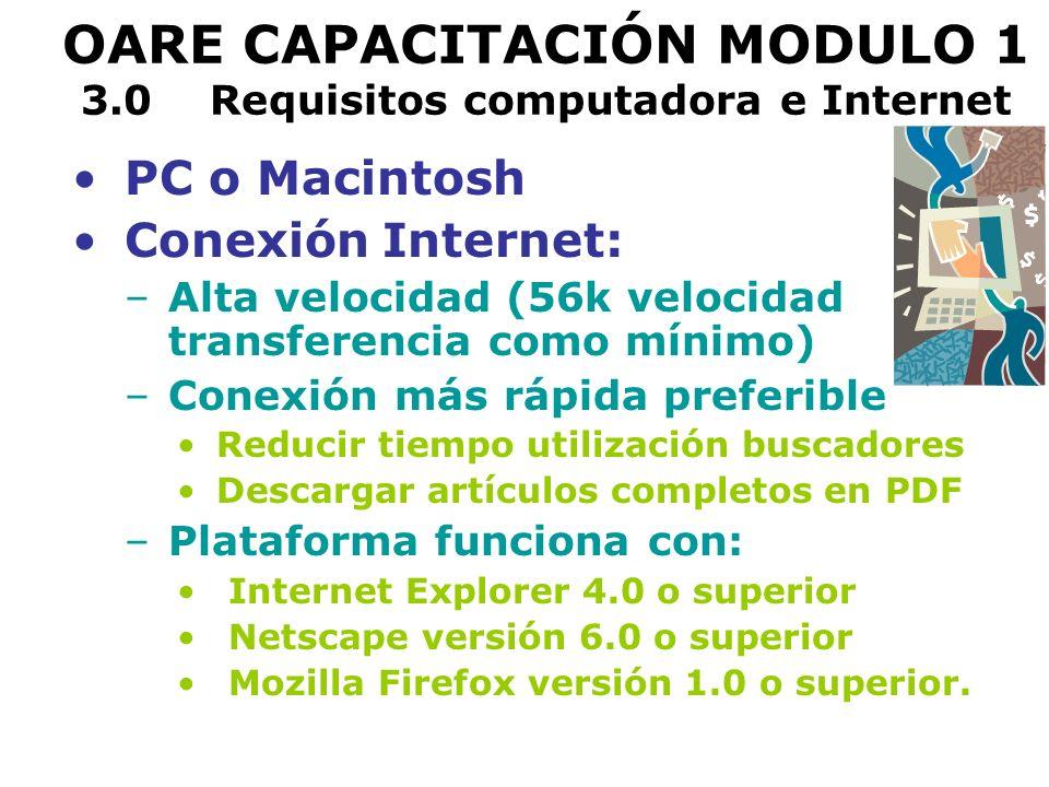 OARE CAPACITACIÓN MODULO 1 3.0 Requisitos computadora e Internet PC o Macintosh Conexión Internet: –Alta velocidad (56k velocidad transferencia como mínimo) –Conexión más rápida preferible Reducir tiempo utilización buscadores Descargar artículos completos en PDF –Plataforma funciona con: Internet Explorer 4.0 o superior Netscape versión 6.0 o superior Mozilla Firefox versión 1.0 o superior.