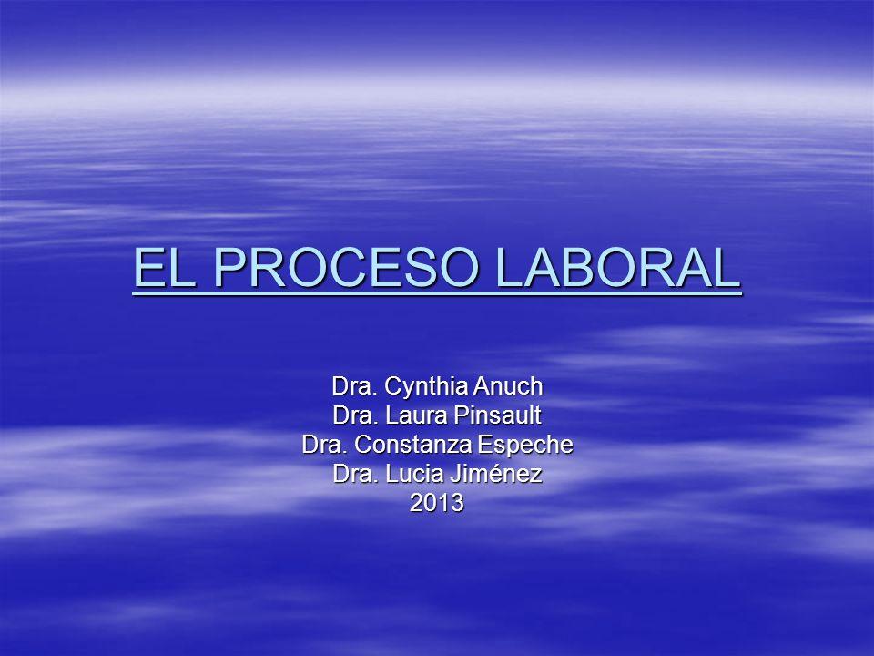 EL PROCESO LABORAL Dra. Cynthia Anuch Dra. Laura Pinsault Dra. Constanza Espeche Dra. Lucia Jiménez 2013
