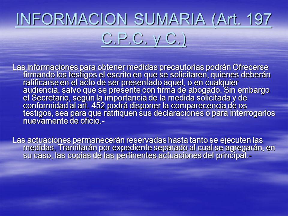 INFORMACION SUMARIA (Art. 197 C.P.C. y C.) Las informaciones para obtener medidas precautorias podrán Ofrecerse firmando los testigos el escrito en qu