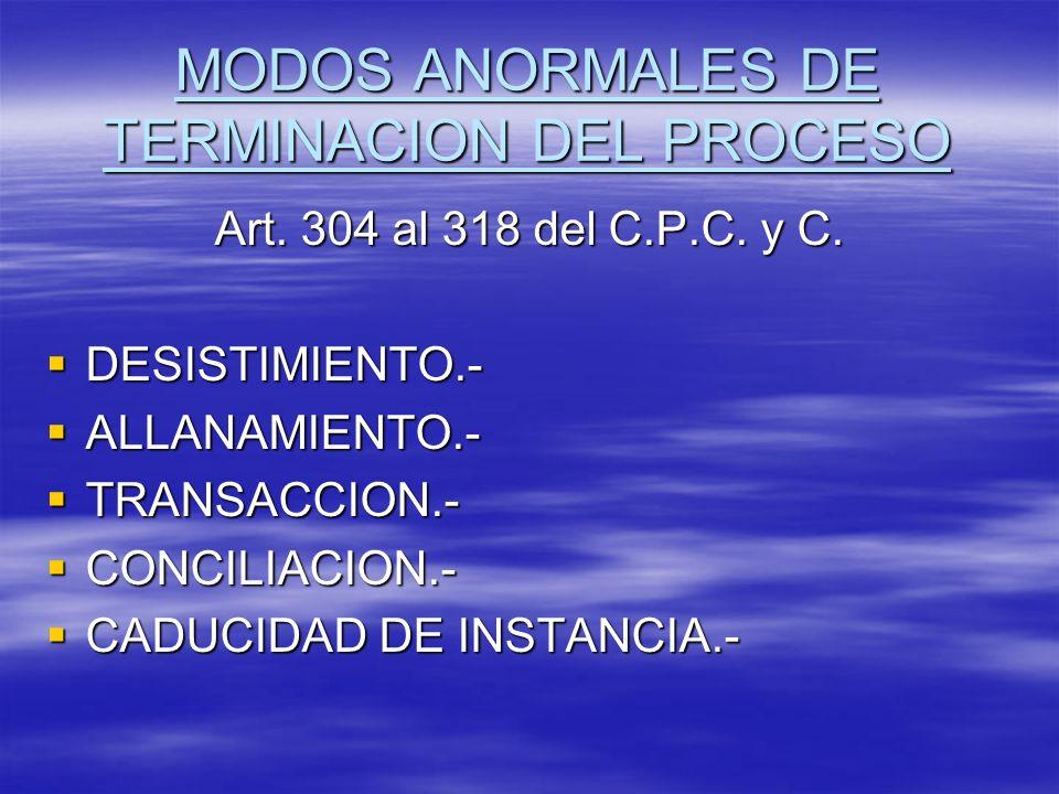 MODOS ANORMALES DE TERMINACION DEL PROCESO Art. 304 al 318 del C.P.C. y C. DESISTIMIENTO.- DESISTIMIENTO.- ALLANAMIENTO.- ALLANAMIENTO.- TRANSACCION.-