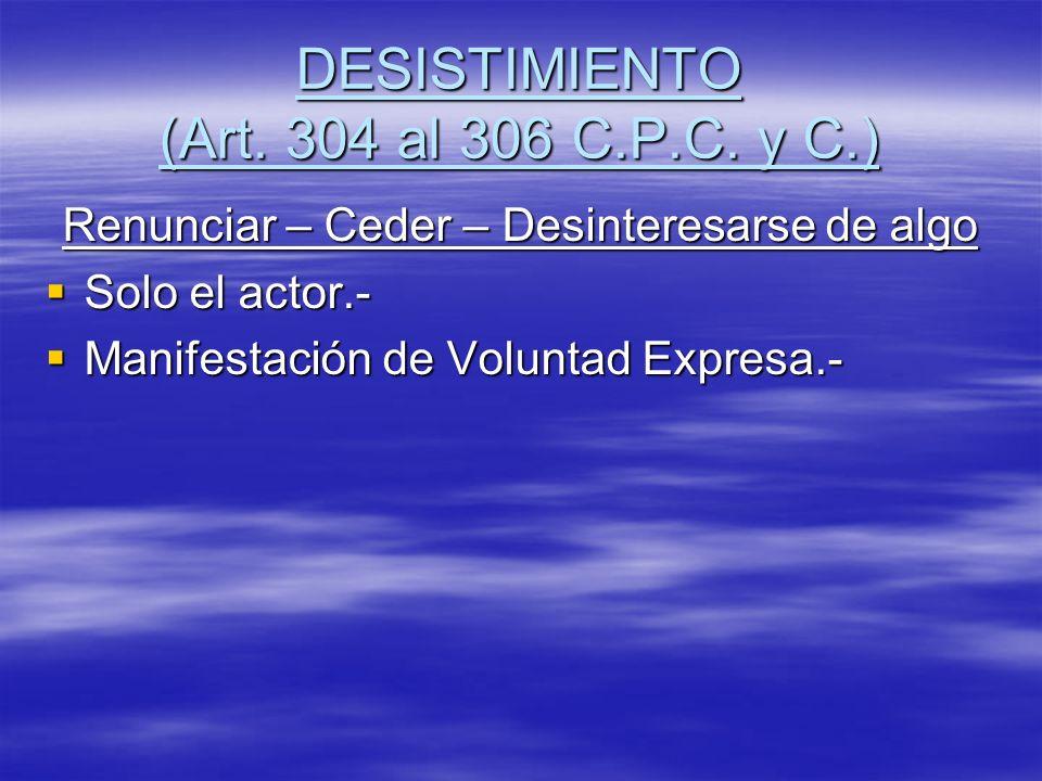 DESISTIMIENTO (Art. 304 al 306 C.P.C. y C.) Renunciar – Ceder – Desinteresarse de algo Solo el actor.- Solo el actor.- Manifestación de Voluntad Expre