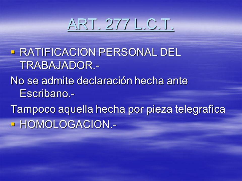ART. 277 L.C.T. RATIFICACION PERSONAL DEL TRABAJADOR.- RATIFICACION PERSONAL DEL TRABAJADOR.- No se admite declaración hecha ante Escribano.- Tampoco