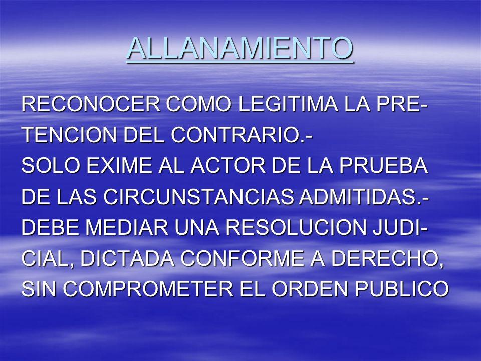 ALLANAMIENTO RECONOCER COMO LEGITIMA LA PRE- TENCION DEL CONTRARIO.- SOLO EXIME AL ACTOR DE LA PRUEBA DE LAS CIRCUNSTANCIAS ADMITIDAS.- DEBE MEDIAR UN