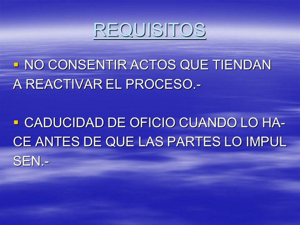 REQUISITOS NO CONSENTIR ACTOS QUE TIENDAN NO CONSENTIR ACTOS QUE TIENDAN A REACTIVAR EL PROCESO.- CADUCIDAD DE OFICIO CUANDO LO HA- CADUCIDAD DE OFICI