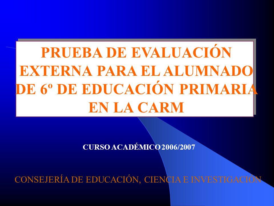 PRUEBA DE EVALUACIÓN EXTERNA PARA EL ALUMNADO DE 6º DE EDUCACIÓN PRIMARIA EN LA CARM CURSO ACADÉMICO 2006/2007 CONSEJERÍA DE EDUCACIÓN, CIENCIA E INVE