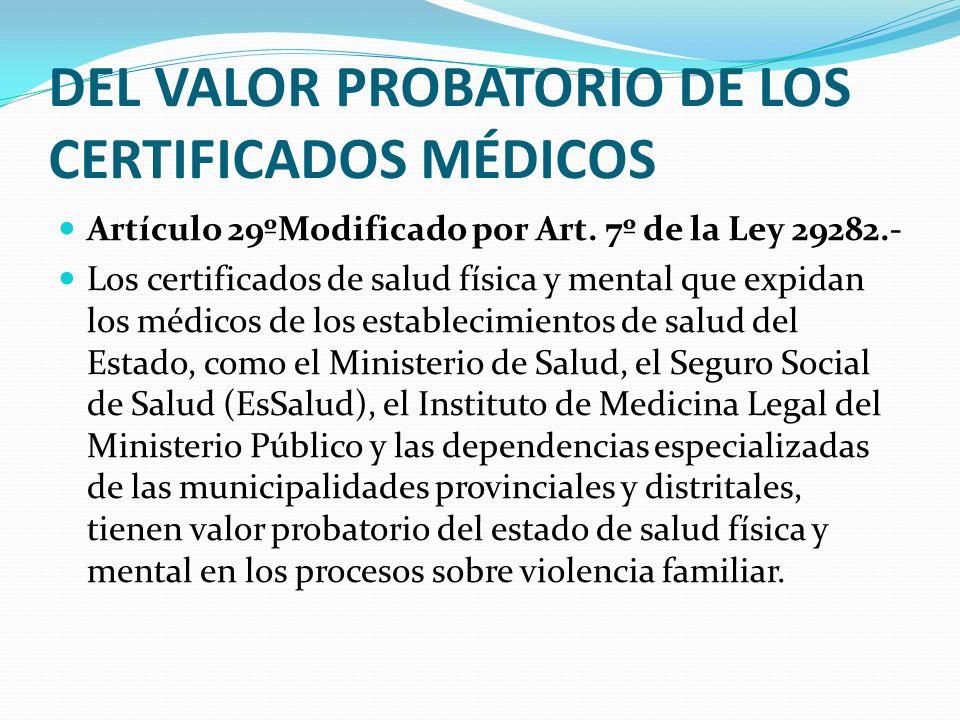 DEL VALOR PROBATORIO DE LOS CERTIFICADOS MÉDICOS Artículo 29ºModificado por Art. 7º de la Ley 29282.- Los certificados de salud física y mental que ex
