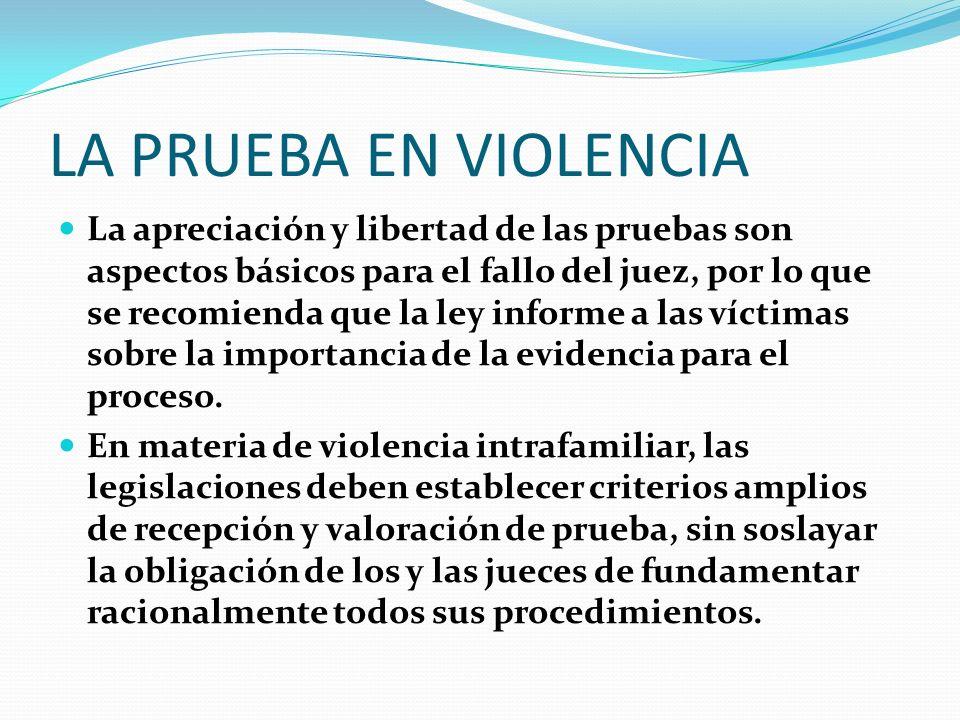 LA PRUEBA EN VIOLENCIA La apreciación y libertad de las pruebas son aspectos básicos para el fallo del juez, por lo que se recomienda que la ley infor