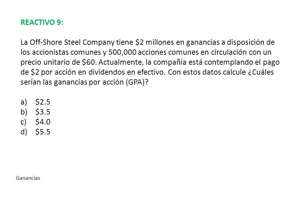 REACTIVO 9: La Off-Shore Steel Company tiene $2 millones en ganancias a disposición de los accionistas comunes y 500,000 acciones comunes en circulaci