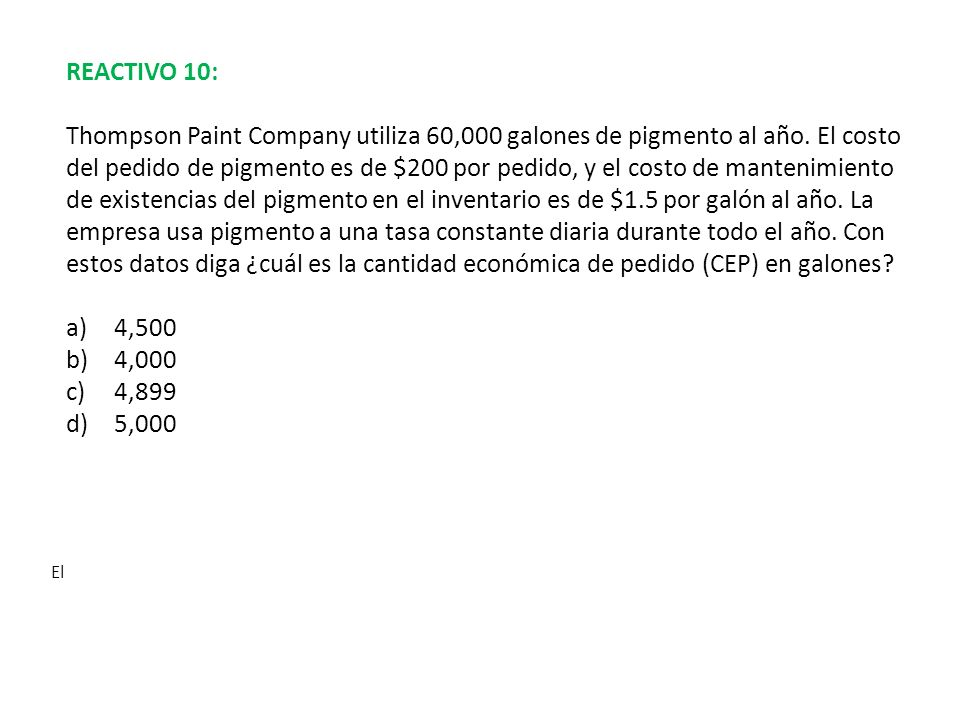 REACTIVO 10: Thompson Paint Company utiliza 60,000 galones de pigmento al año. El costo del pedido de pigmento es de $200 por pedido, y el costo de ma